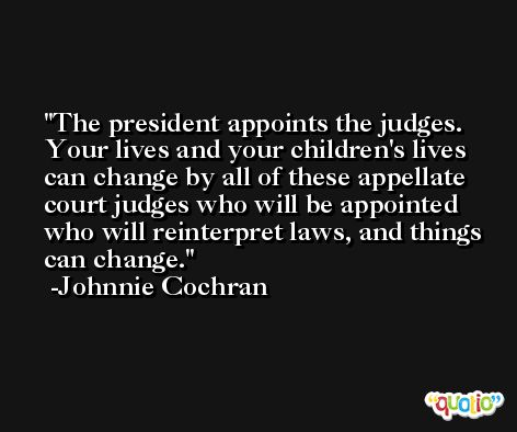 The president appoints the judges. Your lives and your children's lives can change by all of these appellate court judges who will be appointed who will reinterpret laws, and things can change. -Johnnie Cochran