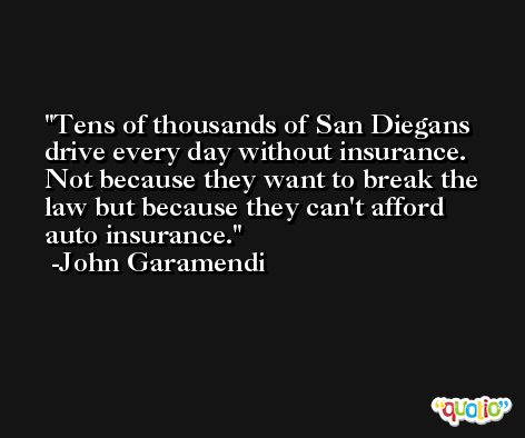 Tens of thousands of San Diegans drive every day without insurance. Not because they want to break the law but because they can't afford auto insurance. -John Garamendi
