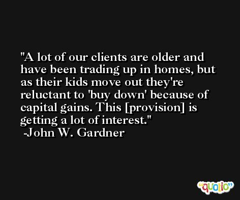 A lot of our clients are older and have been trading up in homes, but as their kids move out they're reluctant to 'buy down' because of capital gains. This [provision] is getting a lot of interest. -John W. Gardner