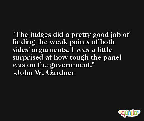 The judges did a pretty good job of finding the weak points of both sides' arguments. I was a little surprised at how tough the panel was on the government. -John W. Gardner