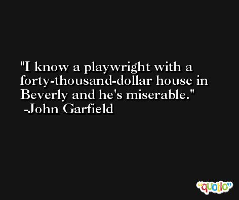 I know a playwright with a forty-thousand-dollar house in Beverly and he's miserable. -John Garfield
