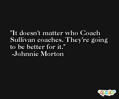 It doesn't matter who Coach Sullivan coaches. They're going to be better for it. -Johnnie Morton