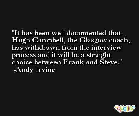 It has been well documented that Hugh Campbell, the Glasgow coach, has withdrawn from the interview process and it will be a straight choice between Frank and Steve. -Andy Irvine
