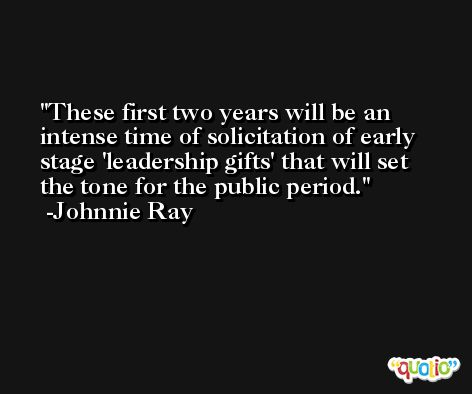 These first two years will be an intense time of solicitation of early stage 'leadership gifts' that will set the tone for the public period. -Johnnie Ray