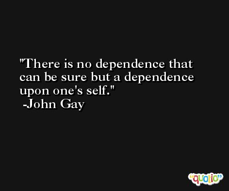 There is no dependence that can be sure but a dependence upon one's self. -John Gay