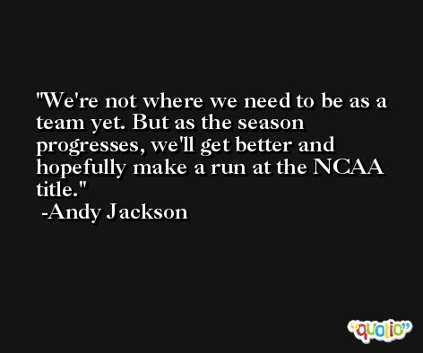 We're not where we need to be as a team yet. But as the season progresses, we'll get better and hopefully make a run at the NCAA title. -Andy Jackson
