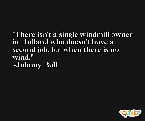 There isn't a single windmill owner in Holland who doesn't have a second job, for when there is no wind. -Johnny Ball