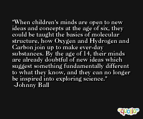 When children's minds are open to new ideas and concepts at the age of six, they could be taught the basics of molecular structure, how Oxygen and Hydrogen and Carbon join up to make ever-day substances. By the age of 14, their minds are already doubtful of new ideas which suggest something fundamentally different to what they know, and they can no longer be inspired into exploring science. -Johnny Ball
