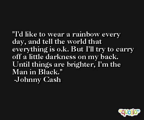 I'd like to wear a rainbow every day, and tell the world that everything is o.k. But I'll try to carry off a little darkness on my back. Until things are brighter, I'm the Man in Black. -Johnny Cash