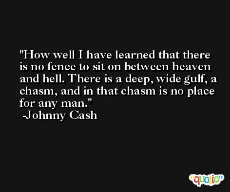 How well I have learned that there is no fence to sit on between heaven and hell. There is a deep, wide gulf, a chasm, and in that chasm is no place for any man. -Johnny Cash