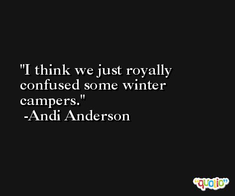 I think we just royally confused some winter campers. -Andi Anderson