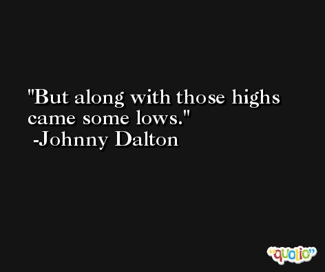 But along with those highs came some lows. -Johnny Dalton