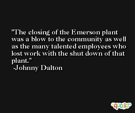 The closing of the Emerson plant was a blow to the community as well as the many talented employees who lost work with the shut down of that plant. -Johnny Dalton