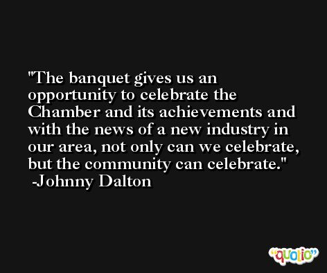 The banquet gives us an opportunity to celebrate the Chamber and its achievements and with the news of a new industry in our area, not only can we celebrate, but the community can celebrate. -Johnny Dalton