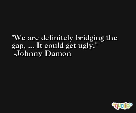 We are definitely bridging the gap, ... It could get ugly. -Johnny Damon