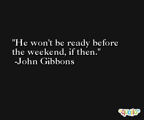 He won't be ready before the weekend, if then. -John Gibbons