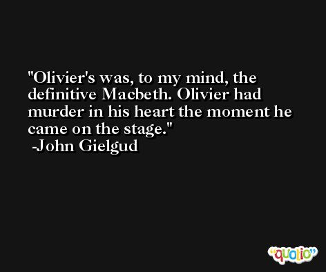 Olivier's was, to my mind, the definitive Macbeth. Olivier had murder in his heart the moment he came on the stage. -John Gielgud