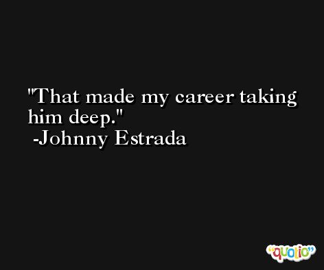 That made my career taking him deep. -Johnny Estrada