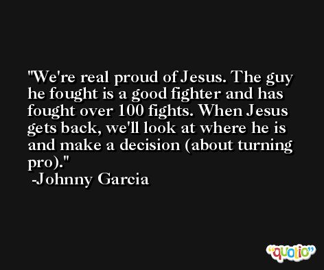 We're real proud of Jesus. The guy he fought is a good fighter and has fought over 100 fights. When Jesus gets back, we'll look at where he is and make a decision (about turning pro). -Johnny Garcia