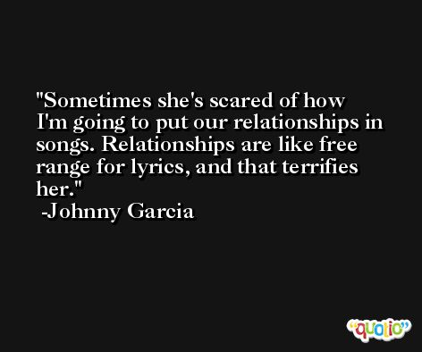 Sometimes she's scared of how I'm going to put our relationships in songs. Relationships are like free range for lyrics, and that terrifies her. -Johnny Garcia