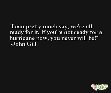 I can pretty much say, we're all ready for it. If you're not ready for a hurricane now, you never will be! -John Gill