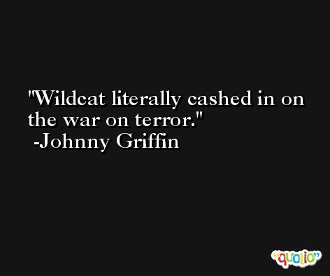 Wildcat literally cashed in on the war on terror. -Johnny Griffin