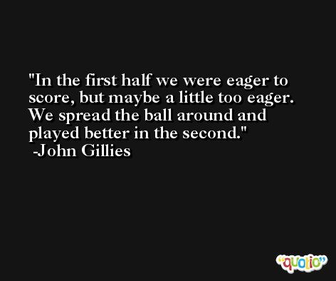 In the first half we were eager to score, but maybe a little too eager. We spread the ball around and played better in the second. -John Gillies