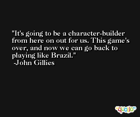 It's going to be a character-builder from here on out for us. This game's over, and now we can go back to playing like Brazil. -John Gillies
