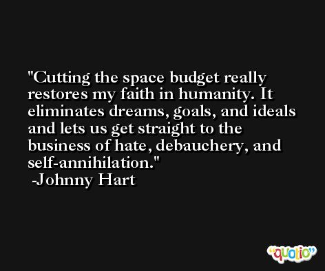 Cutting the space budget really restores my faith in humanity. It eliminates dreams, goals, and ideals and lets us get straight to the business of hate, debauchery, and self-annihilation. -Johnny Hart