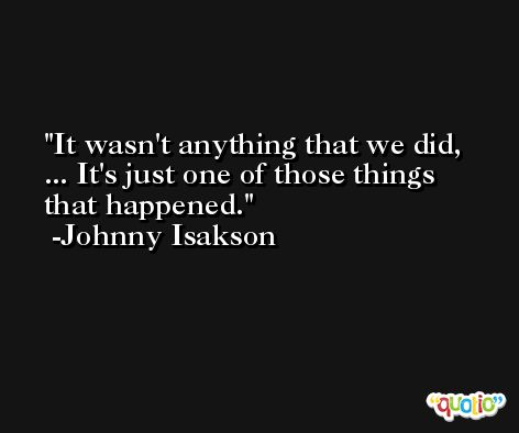 It wasn't anything that we did, ... It's just one of those things that happened. -Johnny Isakson