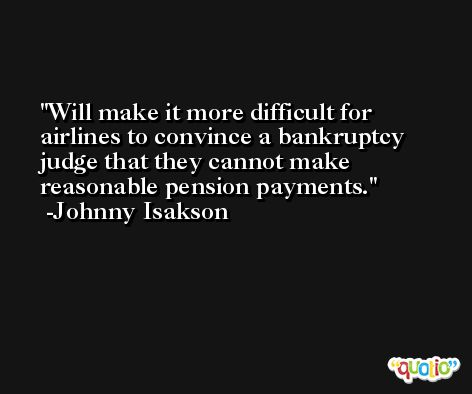 Will make it more difficult for airlines to convince a bankruptcy judge that they cannot make reasonable pension payments. -Johnny Isakson