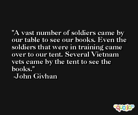 A vast number of soldiers came by our table to see our books. Even the soldiers that were in training came over to our tent. Several Vietnam vets came by the tent to see the books. -John Givhan