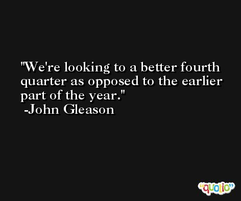 We're looking to a better fourth quarter as opposed to the earlier part of the year. -John Gleason