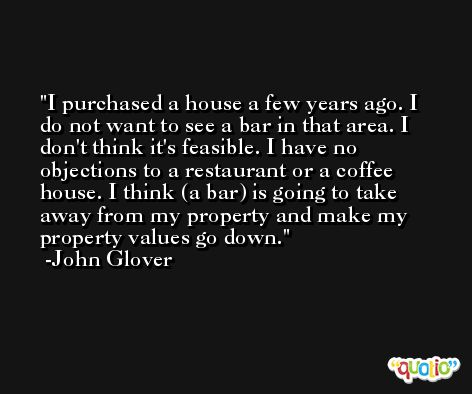 I purchased a house a few years ago. I do not want to see a bar in that area. I don't think it's feasible. I have no objections to a restaurant or a coffee house. I think (a bar) is going to take away from my property and make my property values go down. -John Glover