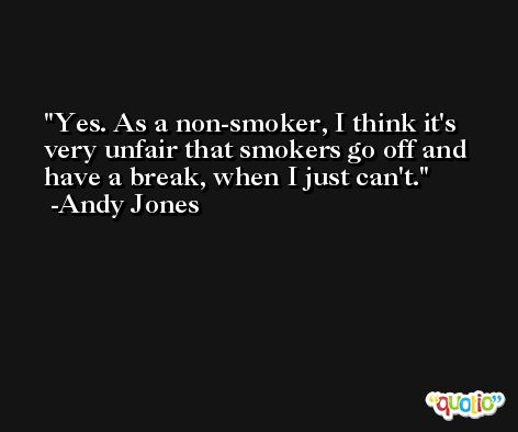 Yes. As a non-smoker, I think it's very unfair that smokers go off and have a break, when I just can't. -Andy Jones