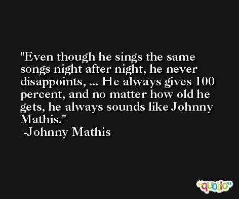 Even though he sings the same songs night after night, he never disappoints, ... He always gives 100 percent, and no matter how old he gets, he always sounds like Johnny Mathis. -Johnny Mathis