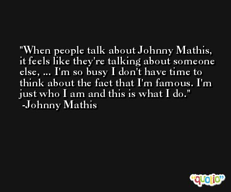 When people talk about Johnny Mathis, it feels like they're talking about someone else, ... I'm so busy I don't have time to think about the fact that I'm famous. I'm just who I am and this is what I do. -Johnny Mathis