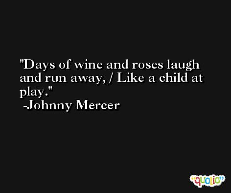 Days of wine and roses laugh and run away, / Like a child at play. -Johnny Mercer