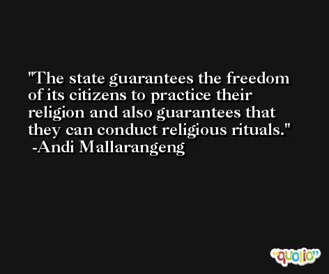 The state guarantees the freedom of its citizens to practice their religion and also guarantees that they can conduct religious rituals. -Andi Mallarangeng