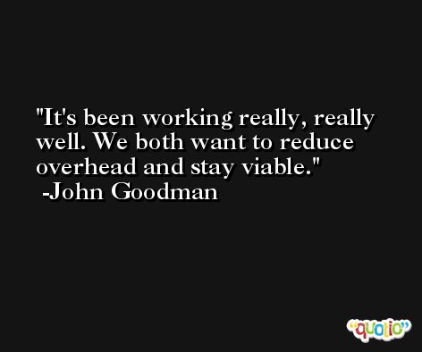 It's been working really, really well. We both want to reduce overhead and stay viable. -John Goodman