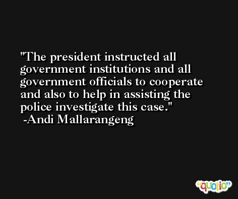 The president instructed all government institutions and all government officials to cooperate and also to help in assisting the police investigate this case. -Andi Mallarangeng