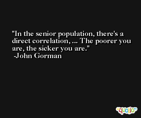 In the senior population, there's a direct correlation, ... The poorer you are, the sicker you are. -John Gorman