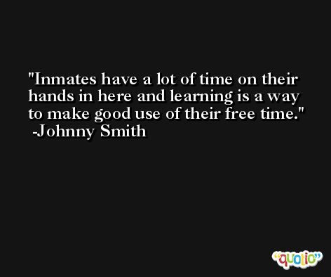Inmates have a lot of time on their hands in here and learning is a way to make good use of their free time. -Johnny Smith