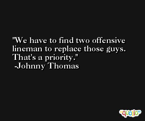 We have to find two offensive lineman to replace those guys. That's a priority. -Johnny Thomas