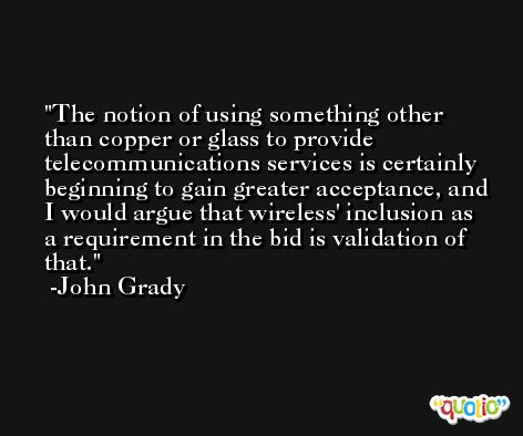 The notion of using something other than copper or glass to provide telecommunications services is certainly beginning to gain greater acceptance, and I would argue that wireless' inclusion as a requirement in the bid is validation of that. -John Grady