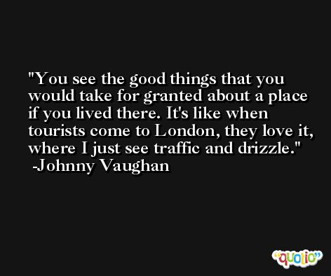 You see the good things that you would take for granted about a place if you lived there. It's like when tourists come to London, they love it, where I just see traffic and drizzle. -Johnny Vaughan