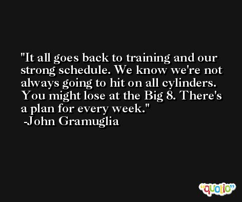It all goes back to training and our strong schedule. We know we're not always going to hit on all cylinders. You might lose at the Big 8. There's a plan for every week. -John Gramuglia