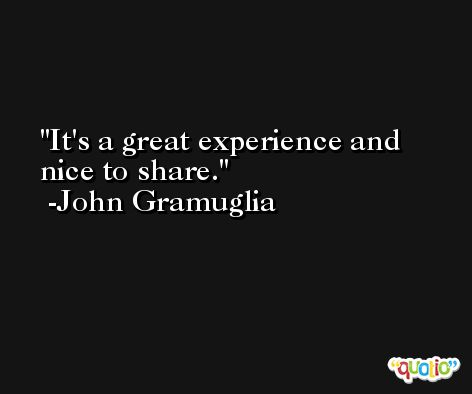 It's a great experience and nice to share. -John Gramuglia