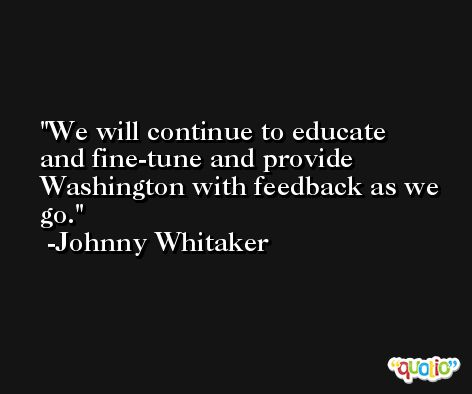 We will continue to educate and fine-tune and provide Washington with feedback as we go. -Johnny Whitaker