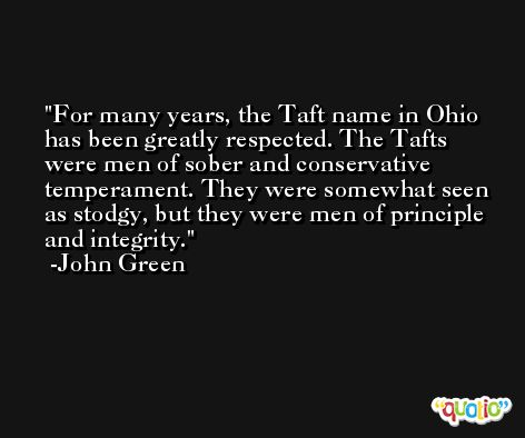 For many years, the Taft name in Ohio has been greatly respected. The Tafts were men of sober and conservative temperament. They were somewhat seen as stodgy, but they were men of principle and integrity. -John Green